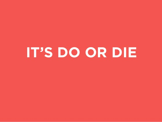 IT'S DO OR DIE with either success or failure in a remarkably short time.