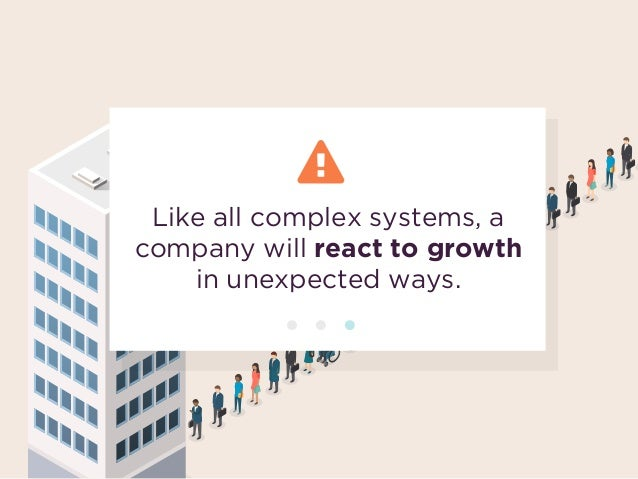 Like all complex systems, a company will react to growth  in unexpected ways.