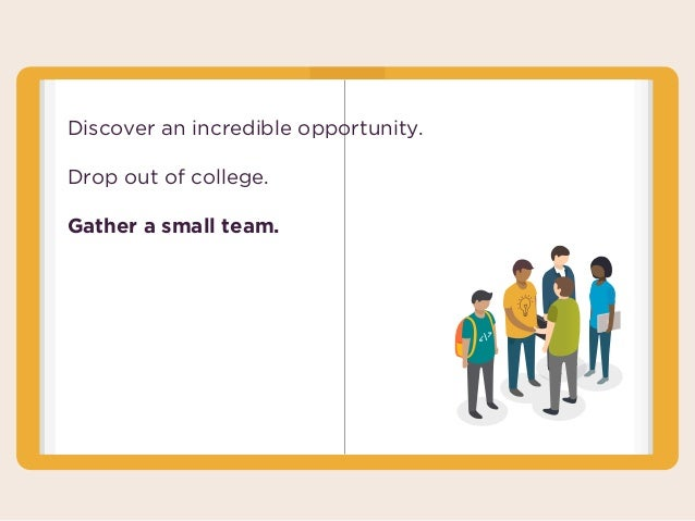 Discover an incredible opportunity. Drop out of college. Gather a small team.