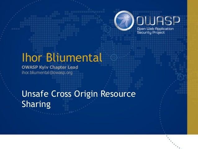 Ihor Bliumental OWASP Kyiv Chapter Lead ihor.bliumental@owasp.org Unsafe Cross Origin Resource Sharing