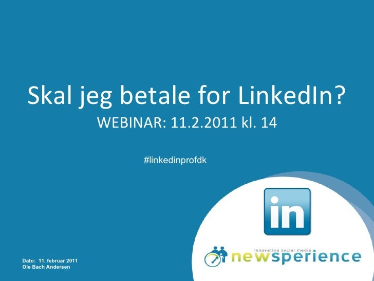 Skal jeg betale for LinkedIn? WEBINAR: 11.2.2011 kl. 14 Dato:  11. februar 2011 Ole Bach Andersen #linkedinprofdk