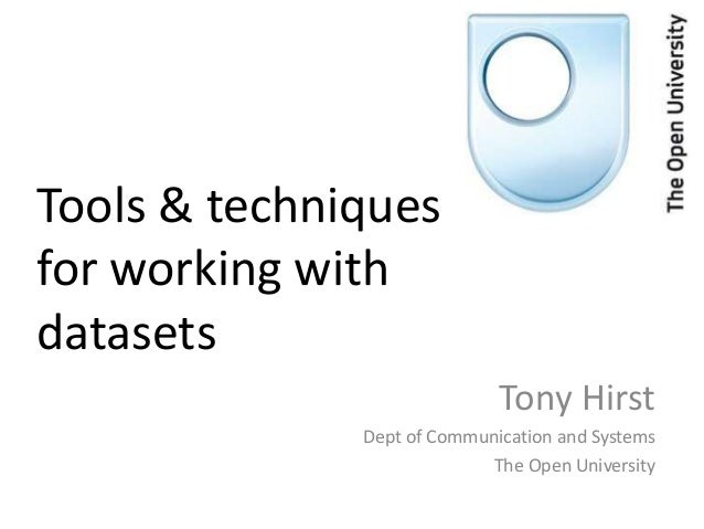 Tools & techniquesfor working withdatasets                             Tony Hirst              Dept of Communication and S...