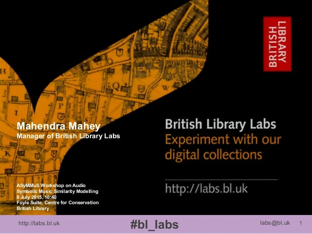 http://labs.bl.uk 1 #bl_labs labs@bl.uk ASyMMuS Workshop on Audio Symbolic Music Similarity Modelling 8 July 2015, 10:40 F...