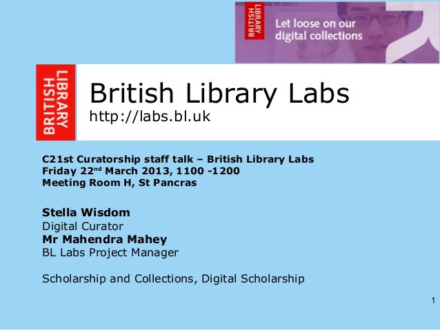1British Library Labshttp://labs.bl.ukC21st Curatorship staff talk – British Library LabsFriday 22ndMarch 2013, 1100 -1200...