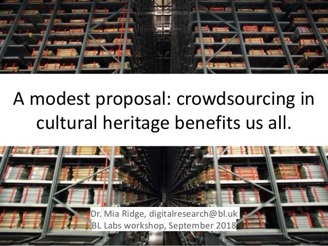 A modest proposal: crowdsourcing in cultural heritage benefits us all. Dr. Mia Ridge, digitalresearch@bl.uk BL Labs worksh...