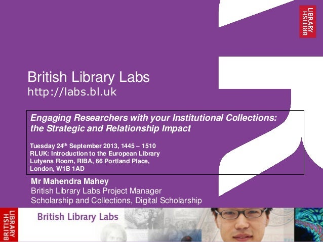 British Library Labs http://labs.bl.uk Engaging Researchers with your Institutional Collections: the Strategic and Relatio...