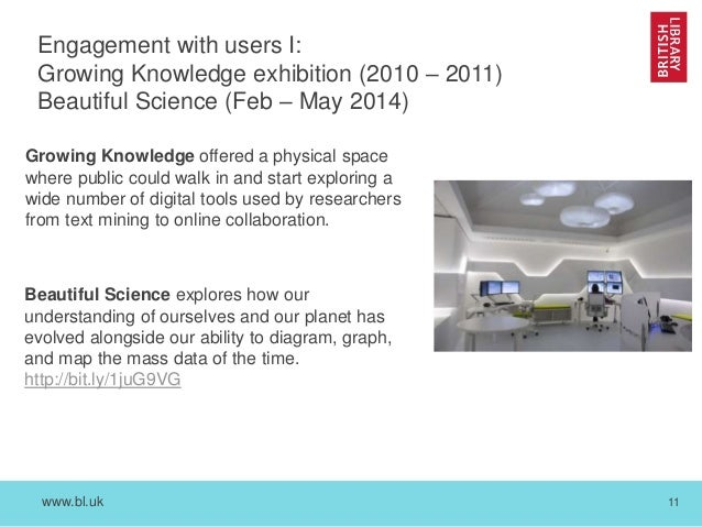 www.bl.uk 11 Engagement with users I: Growing Knowledge exhibition (2010 – 2011) Beautiful Science (Feb – May 2014) Growin...