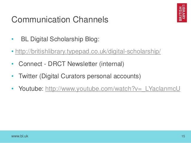 www.bl.uk 15 Communication Channels • BL Digital Scholarship Blog: • http://britishlibrary.typepad.co.uk/digital-scholarsh...