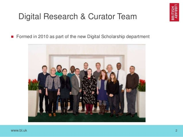 www.bl.uk 2 Digital Research & Curator Team  Formed in 2010 as part of the new Digital Scholarship department