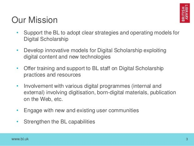 www.bl.uk 3 Our Mission • Support the BL to adopt clear strategies and operating models for Digital Scholarship • Develop ...