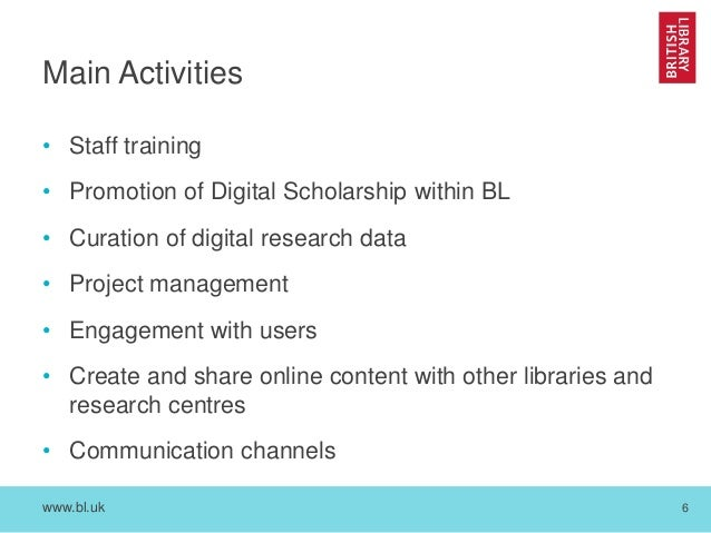 www.bl.uk 6 Main Activities • Staff training • Promotion of Digital Scholarship within BL • Curation of digital research d...