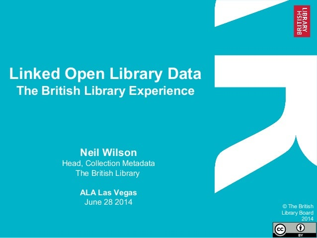 Linked Open Library Data The British Library Experience Neil Wilson Head, Collection Metadata The British Library ALA Las ...