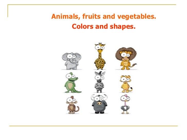 <ul><li>Animals, fruits and vegetables. </li></ul><ul><li>Colors and shapes. </li></ul>