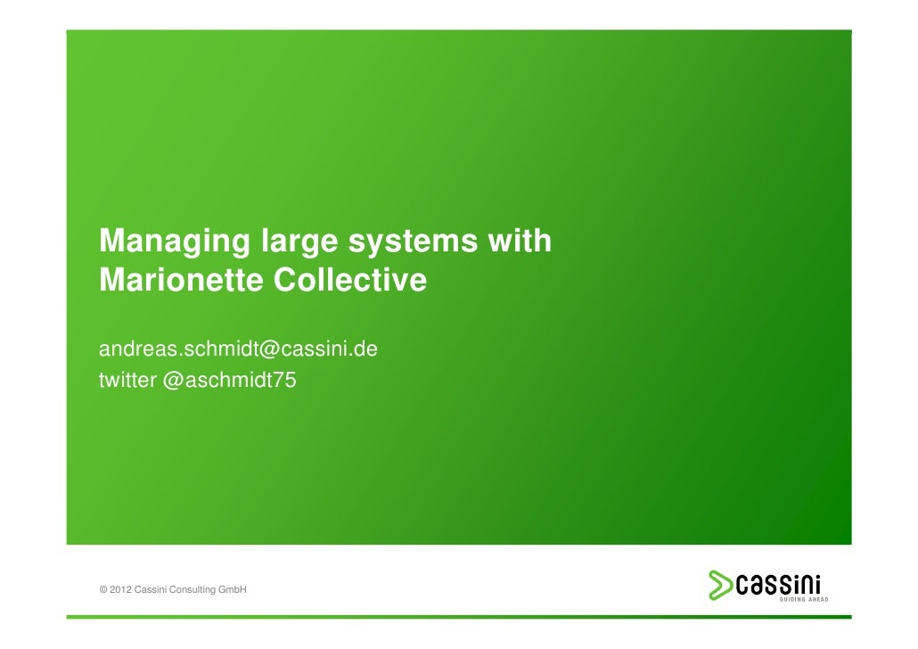 Managing large systems withMarionette Collectiveandreas.schmidt@cassini.detwitter @aschmidt75© 2012 Cassini Consulting GmbH