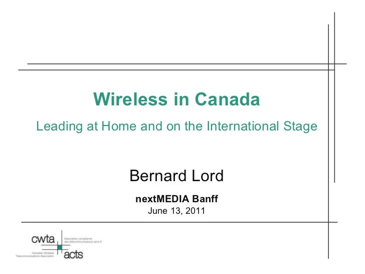 Wireless in Canada Leading at Home and on the International Stage Bernard Lord nextMEDIA Banff June 13, 2011