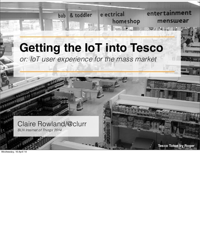 Getting the IoT into Tesco or: IoT user experience for the mass market Tesco Toton by Roger Claire Rowland/@clurr BLN Inte...
