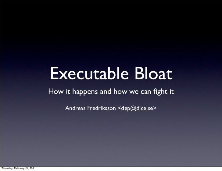 Executable Bloat                              How it happens and how we can fight it                                   Andr...