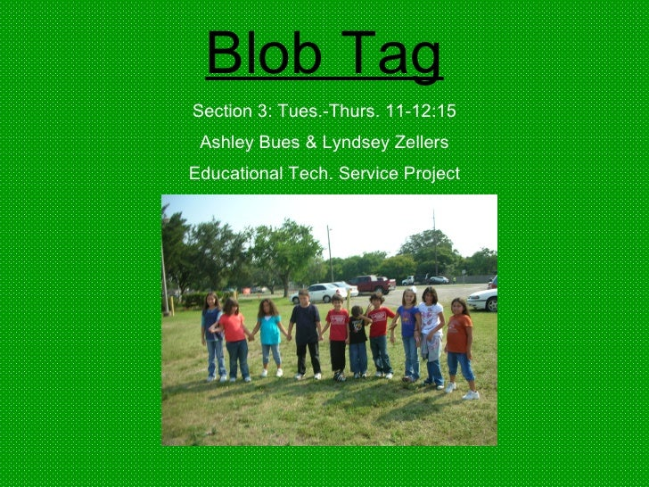 Blob Tag Section 3: Tues.-Thurs. 11-12:15 Ashley Bues & Lyndsey Zellers Educational Tech. Service Project
