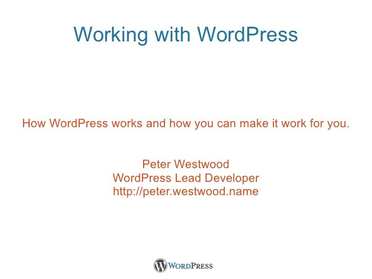 Working with WordPress How WordPress works and how you can make it work for you. Peter Westwood WordPress Lead Developer h...