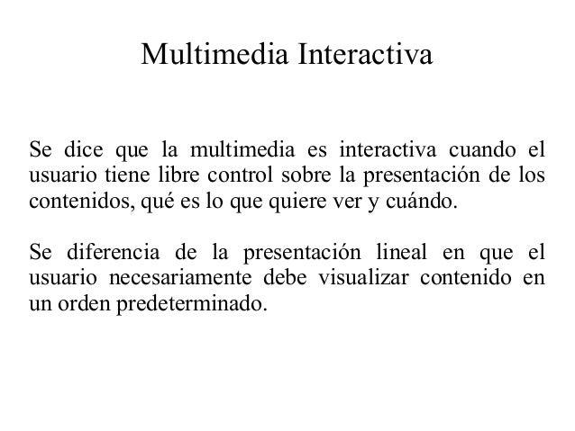 Multimedia Interactiva Se dice que la multimedia es interactiva cuando el usuario tiene libre control sobre la presentació...