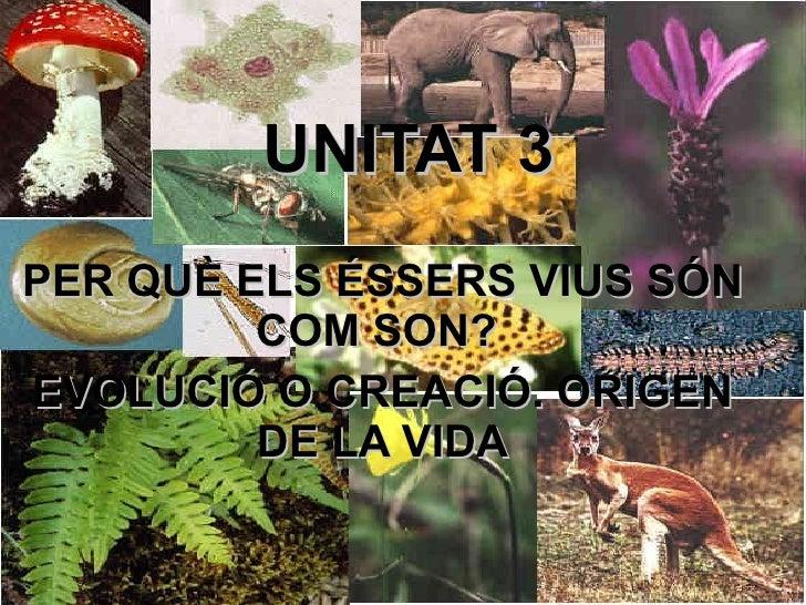 UNITAT 3 PER QUÈ ELS ÉSSERS VIUS SÓN COM SON?  EVOLUCIÓ O CREACIÓ. ORIGEN DE LA VIDA