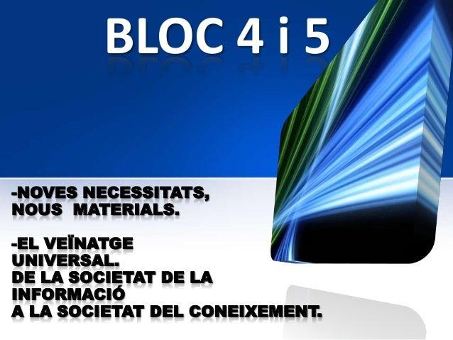 BLOC 4 i 5-NOVES NECESSITATS,NOUS MATERIALS.-EL VEÏNATGEUNIVERSAL.DE LA SOCIETAT DE LAINFORMACIÓA LA SOCIETAT DEL CONEIXEM...