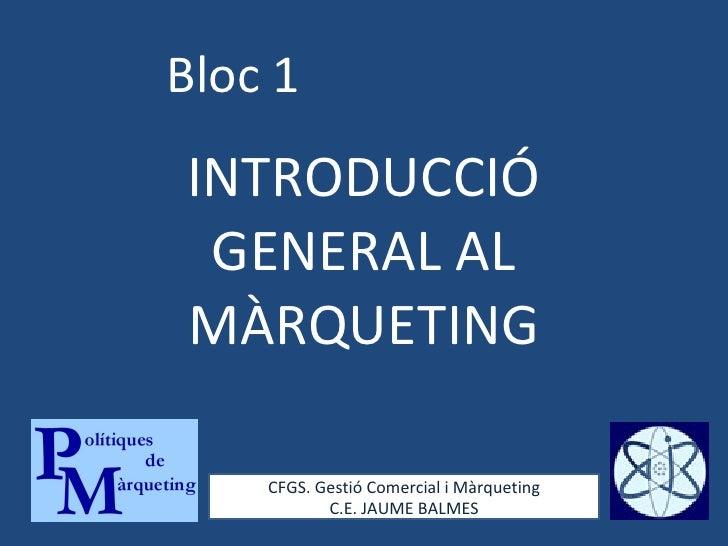 Bloc 1 INTRODUCCIÓ GENERAL AL MÀRQUETING CFGS. Gestió Comercial i Màrqueting C.E. JAUME BALMES