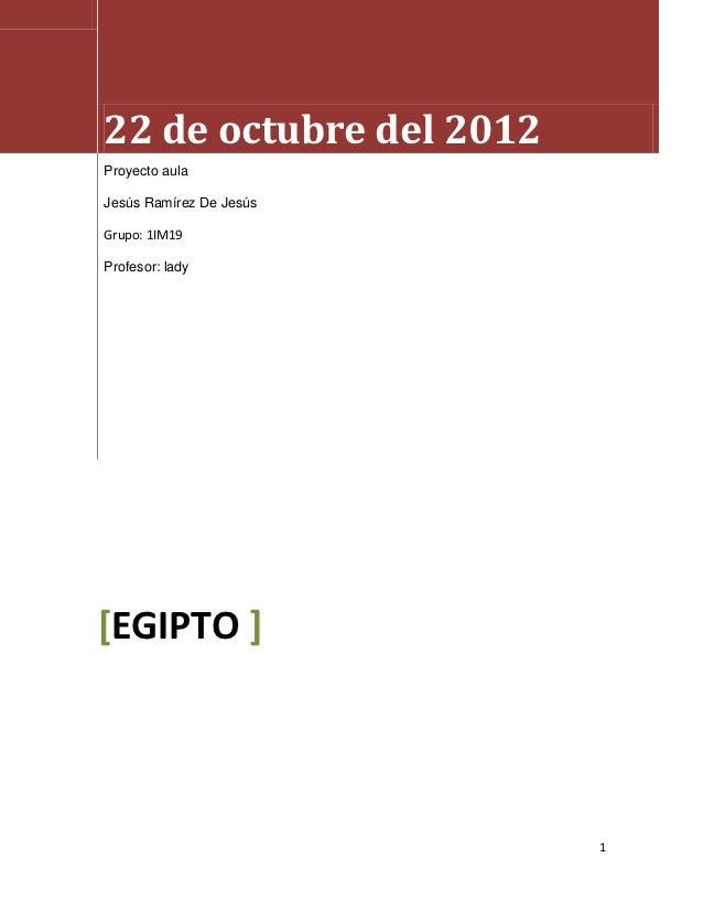 22 de octubre del 2012Proyecto aulaJesús Ramírez De JesúsGrupo: 1IM19Profesor: lady[EGIPTO ]                         1