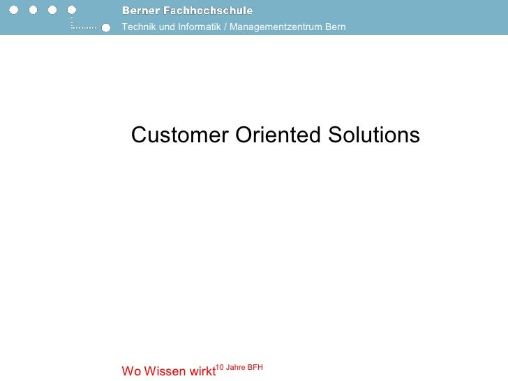 Technik und Informatik / Managementzentrum Bern       Customer Oriented Solutions                    10 Jahre BFH  Wo Wiss...