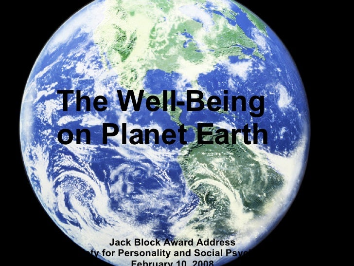 The Well-Being  on Planet Earth Jack Block Award Address Society for Personality and Social Psychology February 10, 2008