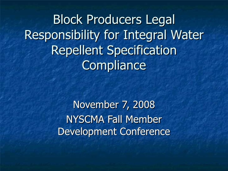 Block Producers Legal Responsibility for Integral Water Repellent Specification Compliance November 7, 2008 NYSCMA Fall Me...