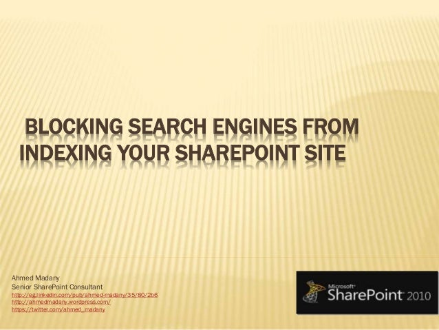 BLOCKING SEARCH ENGINES FROM INDEXING YOUR SHAREPOINT SITE Ahmed Madany Senior SharePoint Consultant http://eg.linkedin.co...