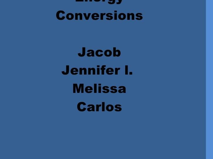 Energy  Conversions Jacob Jennifer l.  Melissa Carlos