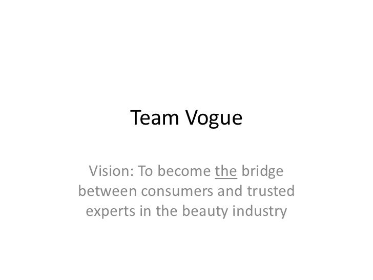 Team Vogue<br />Vision: To become the bridge between consumers and trusted experts in the beauty industry<br />