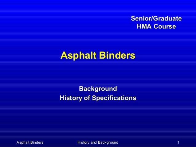 Senior/Graduate HMA Course  Asphalt Binders Background History of Specifications  Asphalt Binders  History and Background ...
