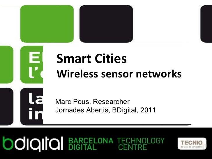 Smart Cities Wireless sensor networks Marc Pous, Researcher Jornades Abertis, BDigital, 2011