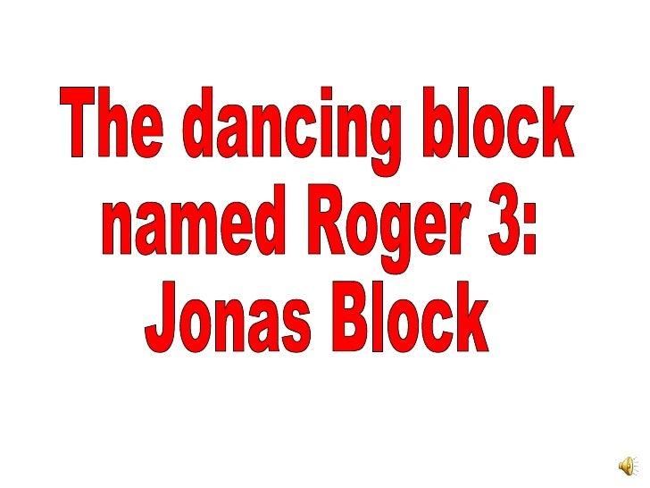 The dancing block named Roger 3: Jonas Block
