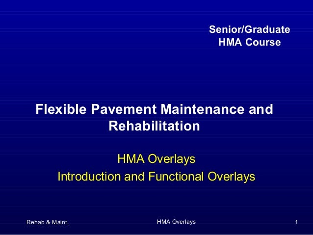 Rehab & Maint. HMA Overlays 1Flexible Pavement Maintenance andRehabilitationHMA OverlaysIntroduction and Functional Overla...