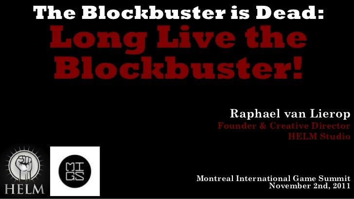 The Blockbuster is Dead: Long Live the Blockbuster! Raphael van Lierop Founder & Creative Director HELM Studio Montreal In...