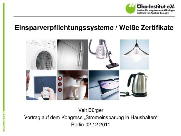 """Einsparverpflichtungssysteme / Weiße Zertifikate                        Veit Bürger  Vortrag auf dem Kongress """"Stromeinspa..."""