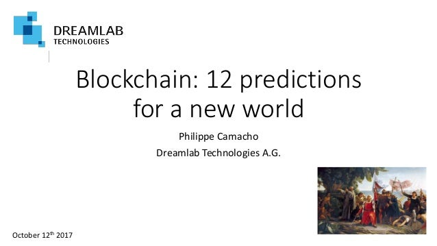 Blockchain: 12 predictions for a new world Philippe Camacho Dreamlab Technologies A.G. October 12th 2017