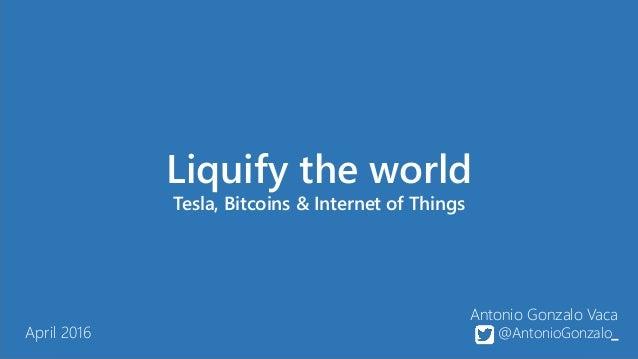 Antonio Gonzalo Vaca @AntonioGonzalo_ Liquify the world Tesla, Bitcoins & Internet of Things April 2016