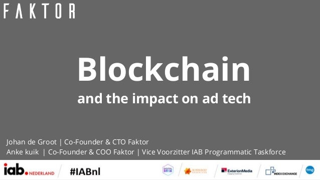 and the impact on ad tech Blockchain Johan de Groot | Co-Founder & CTO Faktor Anke kuik | Co-Founder & COO Faktor | Vice V...