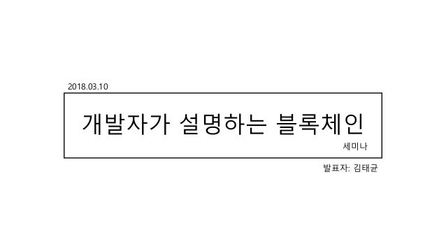 개발자가 설명하는 블록체인 발표자: 김태균 2018.03.10 세미나