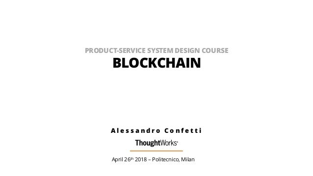 PRODUCT-SERVICE SYSTEM DESIGN COURSE BLOCKCHAIN April 26th 2018 – Politecnico, Milan A l e s s a n d r o C o n f e t t i