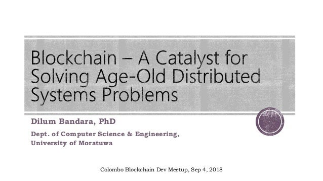 Dilum Bandara, PhD Dept. of Computer Science & Engineering, University of Moratuwa Colombo Blockchain Dev Meetup, Sep 4, 2...