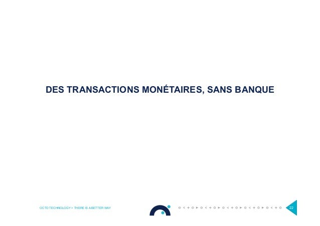 OCTO TECHNOLOGY > THERE IS A BETTER WAY 22 DES TRANSACTIONS MONÉTAIRES, SANS BANQUE