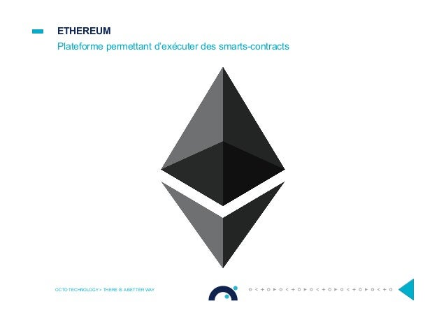 ETHEREUM Plateforme permettant d'exécuter des smarts-contracts OCTO TECHNOLOGY > THERE IS A BETTER WAY
