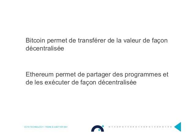 OCTO TECHNOLOGY > THERE IS A BETTER WAY Bitcoin permet de transférer de la valeur de façon décentralisée Ethereum permet d...