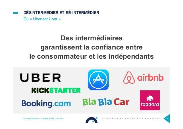 DÉSINTERMÉDIER ET RÉ-INTERMÉDIER Ou « Uberiser Uber » OCTO TECHNOLOGY > THERE IS A BETTER WAY 42 Des intermédiaires garant...